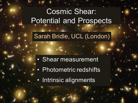 Cosmic Shear: Potential and Prospects Shear measurement Photometric redshifts Intrinsic alignments Sarah Bridle, UCL (London)
