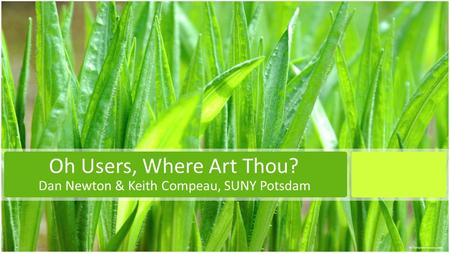 Oh Users, Where Art Thou? Dan Newton & Keith Compeau, SUNY Potsdam.