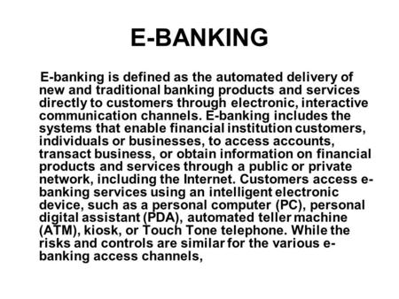 E-BANKING E-banking is defined as the automated delivery of new and traditional banking products and services directly to customers through electronic,
