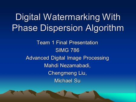 Digital Watermarking With Phase Dispersion Algorithm Team 1 Final Presentation SIMG 786 Advanced Digital Image Processing Mahdi Nezamabadi, Chengmeng Liu,