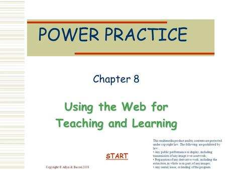 Copyright © Allyn & Bacon 2008 POWER PRACTICE Chapter 8 Using the Web for Teaching and Learning START This multimedia product and its contents are protected.