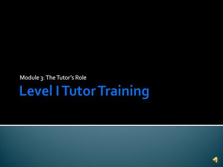 Module 3: The Tutor's Role  Gain an understanding of some strategies to use within the tutoring session.  Comply with behavioral boundaries.  Learn.