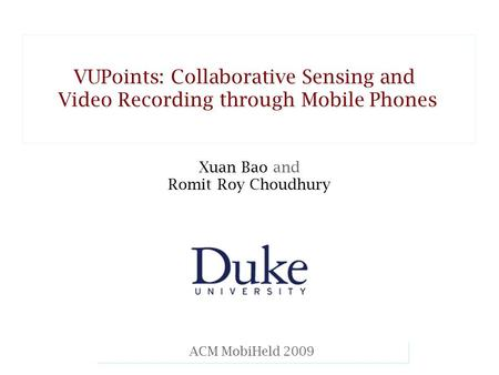 Xuan Bao and Romit Roy Choudhury Mobicom 08 ACM MobiHeld 2009 VUPoints: Collaborative Sensing and Video Recording through Mobile Phones VUPoints: Collaborative.
