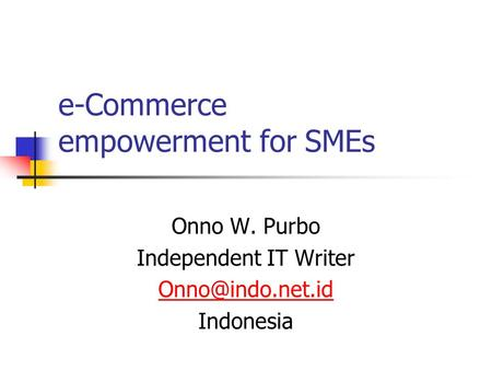 E-Commerce empowerment for SMEs Onno W. Purbo Independent IT Writer Indonesia.