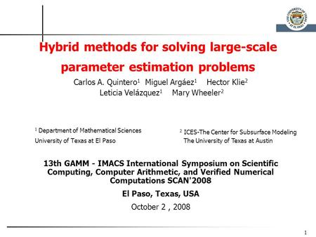 1 Hybrid methods for solving large-scale parameter estimation problems Carlos A. Quintero 1 Miguel Argáez 1 Hector Klie 2 Leticia Velázquez 1 Mary Wheeler.