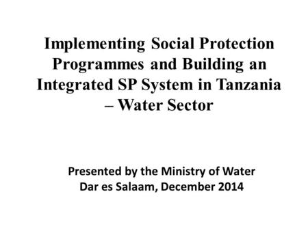 Implementing Social Protection Programmes and Building an Integrated SP System in Tanzania – Water Sector Presented by the Ministry of Water Dar es Salaam,