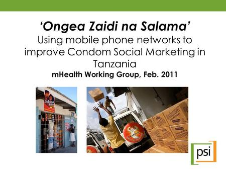 'Ongea Zaidi na Salama' Using mobile phone networks to improve Condom Social Marketing in Tanzania mHealth Working Group, Feb. 2011.