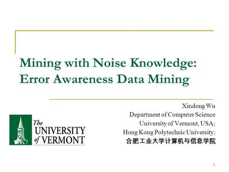 1 Mining with Noise Knowledge: Error Awareness Data Mining Xindong Wu Department of Computer Science University of Vermont, USA; Hong Kong Polytechnic.