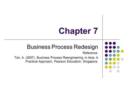 Chapter 7 Business Process Redesign Reference: Tan, A. (2007). Business Process Reengineering in Asia: A Practical Approach, Pearson Education, Singapore.