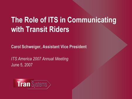 The Role of ITS in Communicating with Transit Riders Carol Schweiger, Assistant Vice President ITS America 2007 Annual Meeting June 5, 2007.