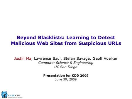 Beyond Blacklists: Learning to Detect Malicious Web Sites from Suspicious URLs Justin Ma, Lawrence Saul, Stefan Savage, Geoff Voelker Computer Science.