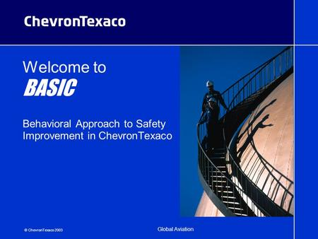 © ChevronTexaco 2003 Global Aviation Welcome to BASIC Behavioral Approach to Safety Improvement in ChevronTexaco.