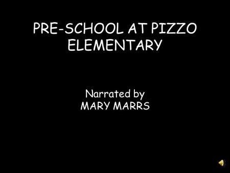 PRE-SCHOOL AT PIZZO ELEMENTARY Narrated by MARY MARRS.