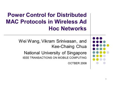 1 Power Control for Distributed MAC Protocols in Wireless Ad Hoc Networks Wei Wang, Vikram Srinivasan, and Kee-Chaing Chua National University of Singapore.