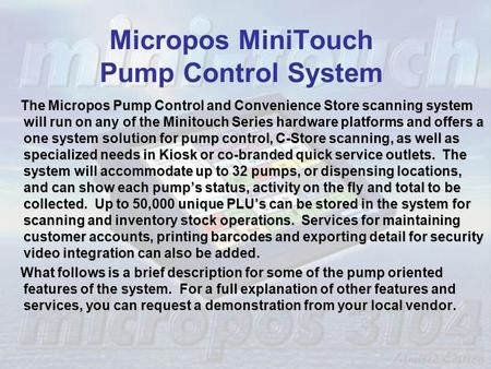 Micropos MiniTouch Pump Control System The Micropos Pump Control and Convenience Store scanning system will run on any of the Minitouch Series hardware.