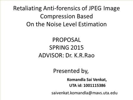 Retaliating Anti-forensics of JPEG Image Compression Based On the Noise Level Estimation PROPOSAL SPRING 2015 ADVISOR: Dr. K.R.Rao Presented by, Komandla.