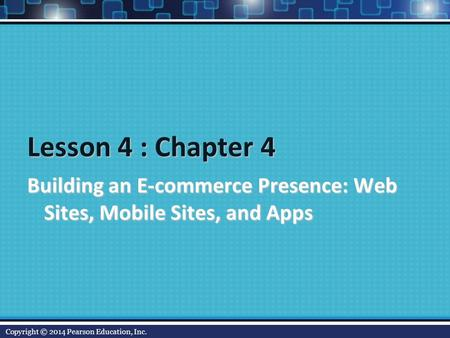 Lesson 4 : Chapter 4 Building an E-commerce Presence: Web Sites, Mobile Sites, and Apps Copyright © 2014 Pearson Education, Inc.