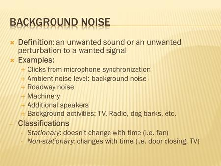  Definition: an unwanted sound or an unwanted perturbation to a wanted signal  Examples:  Clicks from microphone synchronization  Ambient noise level: