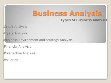 Business Analysis Types of Business Analysis  Credit Analysis  Equity Analysis  Business Environment and strategy Analysis  Financial Analysis  Prospective.