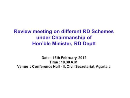 Review meeting on different RD Schemes under Chairmanship of Hon'ble Minister, RD Deptt Date : 15th February, 2012 Time : 10.30 A.M. Venue : Conference.
