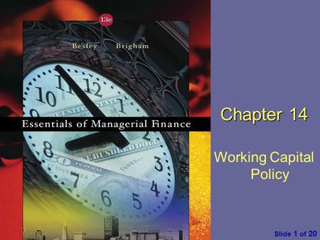 Essentials of Managerial Finance by S. Besley & E. Brigham Slide 1 of 20 Chapter 14 Working Capital Policy.