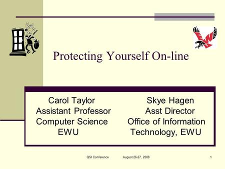Protecting Yourself On-line Carol Taylor Skye Hagen Assistant Professor Asst Director <strong>Computer</strong> Science Office of Information EWU Technology, EWU 1QSI Conference.