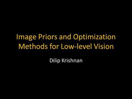 Image Priors and Optimization Methods for Low-level Vision Dilip Krishnan TexPoint fonts used in EMF. Read the TexPoint manual before you delete this box.: