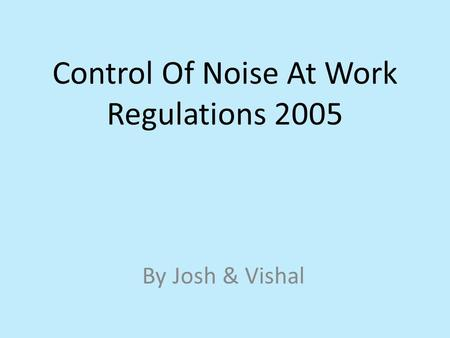 Control Of Noise At Work Regulations 2005 By Josh & Vishal.