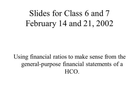 Slides for Class 6 and 7 February 14 and 21, 2002 Using financial ratios to make sense from the general-purpose financial statements of a HCO.