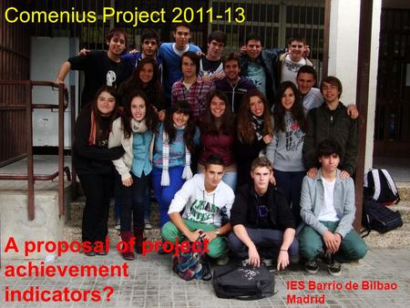 Comenius Project 2011-13.. A proposal of project achievement indicators? IES Barrio de Bilbao Madrid.