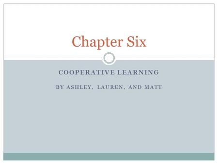 COOPERATIVE LEARNING BY ASHLEY, LAUREN, AND MATT Chapter Six.