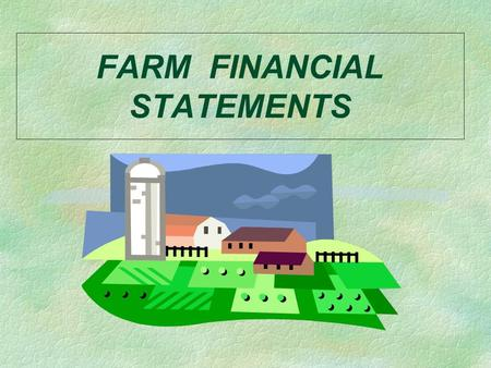FARM FINANCIAL STATEMENTS. FARM FINANCIAL STATEMENTS Key Questions §What are the major financial statements used by farm businesses? §What does each one.