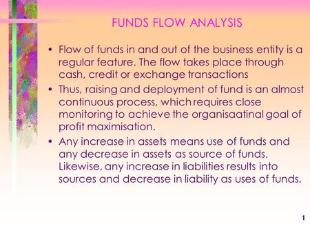 1 FUNDS FLOW ANALYSIS Flow of funds in and out of the business entity is a regular feature. The flow takes place through cash, credit or exchange transactions.