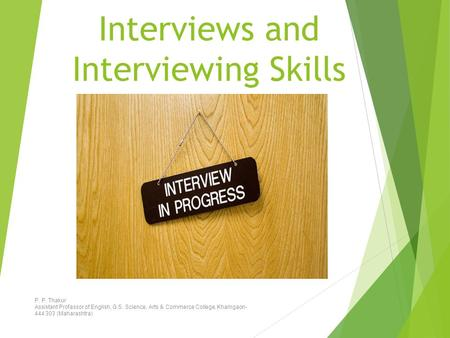 Interviews and Interviewing Skills P. P. Thakur Assistant Professor of English, G.S. Science, Arts & Commerce College, Khamgaon- 444 303 (Maharashtra)