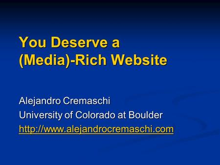 You Deserve a (Media)-Rich Website Alejandro Cremaschi University of Colorado at Boulder