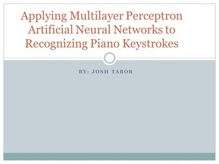 BY: JOSH TABOR Applying Multilayer Perceptron Artificial Neural Networks to Recognizing Piano Keystrokes.