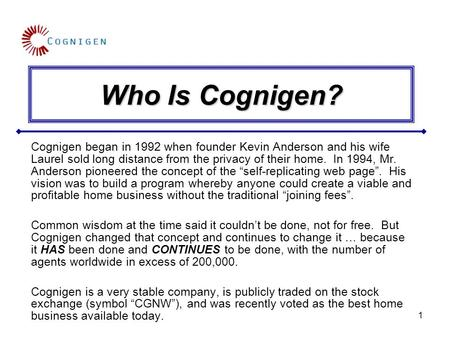 1 Who Is Cognigen? Cognigen began in 1992 when founder Kevin Anderson and his wife Laurel sold long distance from the privacy of their home. In 1994, Mr.