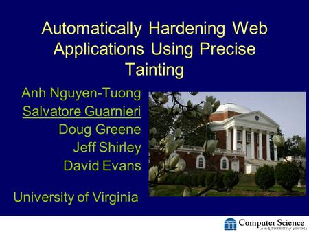 Automatically Hardening Web Applications Using Precise Tainting Anh Nguyen-Tuong Salvatore Guarnieri Doug Greene Jeff Shirley David Evans University of.
