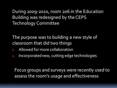 During 2009-2010, room 206 in the Education Building was redesigned by the CEPS Technology Committee The purpose was to building a new style of classroom.