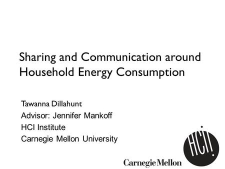 Sharing and Communication around Household Energy Consumption Tawanna Dillahunt Advisor: Jennifer Mankoff HCI Institute Carnegie Mellon University.