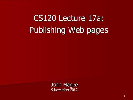 1 John Magee 9 November 2012 CS120 Lecture 17a: Publishing Web pages.