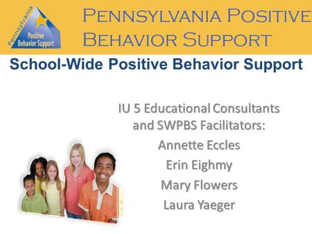 IU 5 Educational Consultants and SWPBS Facilitators: Annette Eccles Erin Eighmy Mary Flowers Laura Yaeger School-Wide Positive Behavior Support.