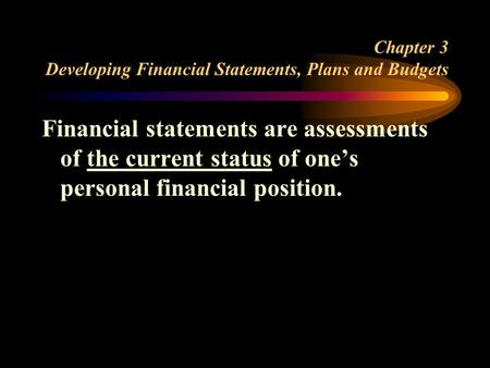 Chapter 3 Developing Financial Statements, Plans and Budgets Financial statements are assessments of the current status of one's personal financial position.