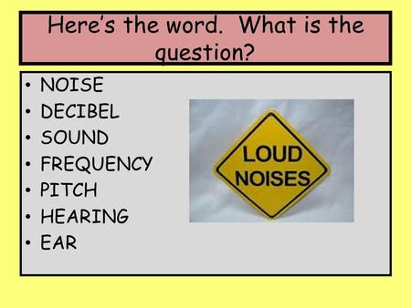 Here's the word. What is the question? NOISE DECIBEL SOUND FREQUENCY PITCH HEARING EAR.