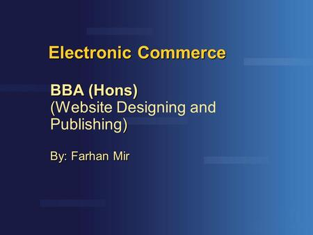 Electronic Commerce BBA (Hons) ( ) (Website Designing and Publishing) By: Farhan Mir.