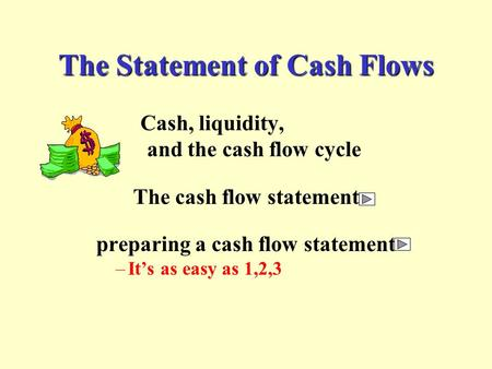 The Statement of Cash Flows Cash, liquidity, and the cash flow cycle The cash flow statement preparing a cash flow statement –It's as easy as 1,2,3.