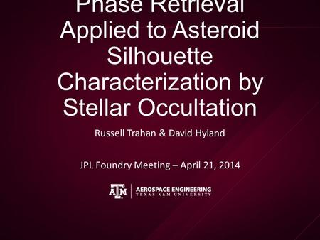 Phase Retrieval Applied to Asteroid Silhouette Characterization by Stellar Occultation Russell Trahan & David Hyland JPL Foundry Meeting – April 21, 2014.