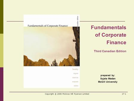 Copyright © 2006 McGraw Hill Ryerson Limited17-1 prepared by: Sujata Madan McGill University Fundamentals of Corporate Finance Third Canadian Edition.