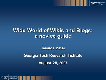 GTRI_B-1 Wide World of Wikis and Blogs: a novice guide Jessica Pater Georgia Tech Research Institute August 25, 2007.
