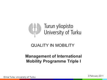 QUALITY IN MOBILITY Management of International Mobility Programme Triple I Elina Tulla, University of Turku 3 February 2011.